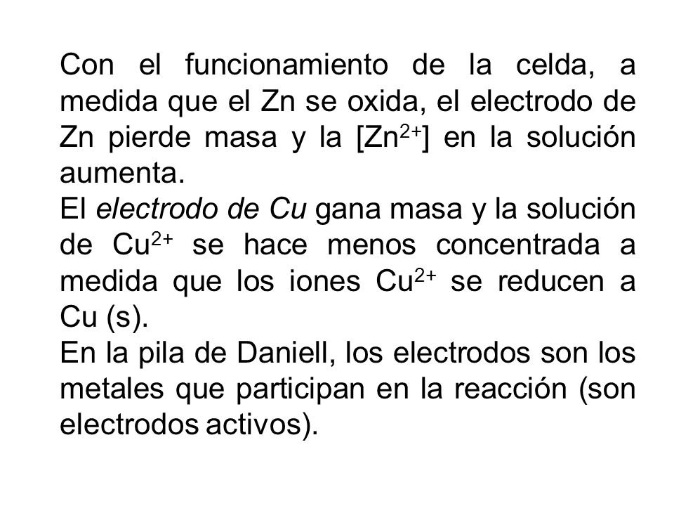 Con el funcionamiento de la celda, a medida que el Zn se oxida, el electrodo de Zn pierde masa y la [Zn2+] en la solución aumenta.